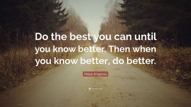 58806-Maya-Angelou-Quote-Do-the-best-you-can-until-you-know-better-Then